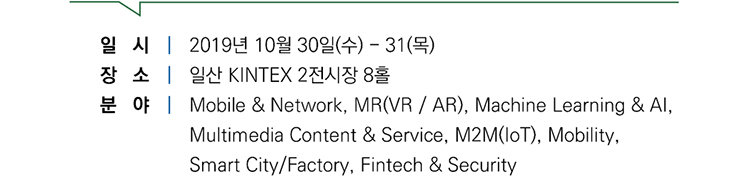 일시|2019년 10월 30일(수)-31(목), 장소|일산 KINTEX 2전시장 8홀, 분야|Mobile & Network, MR(VR/AR), Machine Learning & AI, Multimedia Content & Service, M2M(IoT), Mobility, Smart City/Factory, Fintech & Security