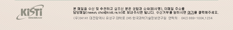 본 메일을 추천하고 싶으신 분들은 받는 분의 메일주소를 회신(naeun.choi@kisti.re.kr)해 주시고, 수신거부를 원하시면 여기를 클릭해주세요. / (우)34141 대전광역시 유성구 대학로 245 한국과학기술정보통신연구원 연락처 : 042)869-1004,1234