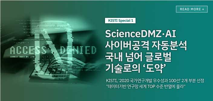 [kisti special1 ] ScienceDMZ,AI 사이버공격 자동분석 국내 넘어 글로벌 기술로의 '도약' / KISTI, '2020국가연구개발 우수성과 100선' 2개 부분 선정 '데이터기반 연구망 세계 TOP 수준 반열에 올라' / read more+